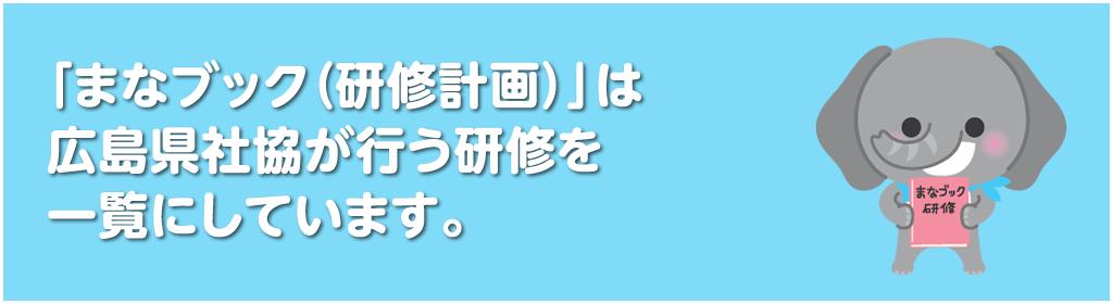 「まなブック(研修計画)」は,広島県社協が行う研修を一覧にしています。